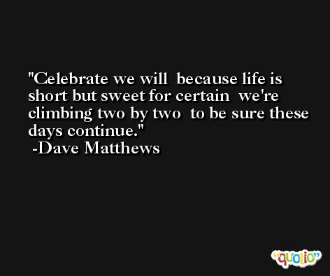 Celebrate we will  because life is short but sweet for certain  we're climbing two by two  to be sure these days continue. -Dave Matthews