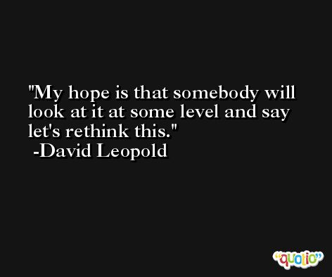 My hope is that somebody will look at it at some level and say let's rethink this. -David Leopold