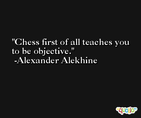 Chess first of all teaches you to be objective. -Alexander Alekhine
