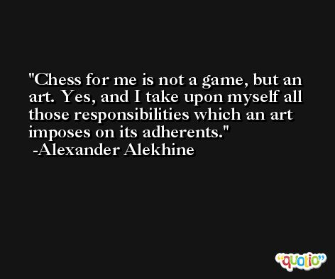 Chess for me is not a game, but an art. Yes, and I take upon myself all those responsibilities which an art imposes on its adherents. -Alexander Alekhine