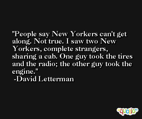 People say New Yorkers can't get along. Not true. I saw two New Yorkers, complete strangers, sharing a cab. One guy took the tires and the radio; the other guy took the engine. -David Letterman