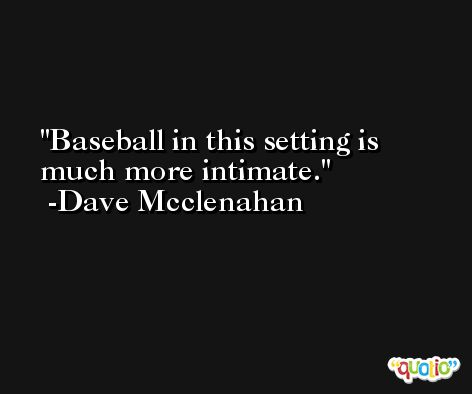 Baseball in this setting is much more intimate. -Dave Mcclenahan