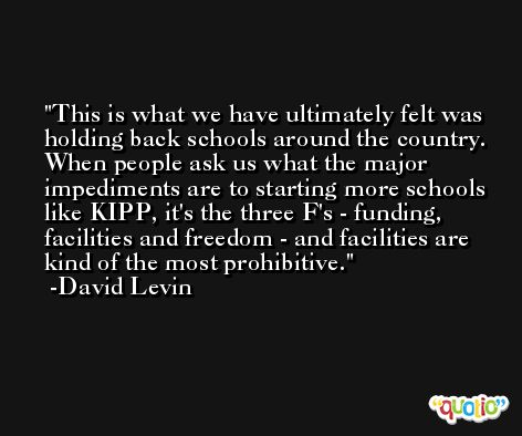 This is what we have ultimately felt was holding back schools around the country. When people ask us what the major impediments are to starting more schools like KIPP, it's the three F's - funding, facilities and freedom - and facilities are kind of the most prohibitive. -David Levin