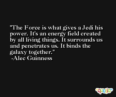 The Force is what gives a Jedi his power. It's an energy field created by all living things. It surrounds us and penetrates us. It binds the galaxy together. -Alec Guinness