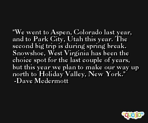 We went to Aspen, Colorado last year, and to Park City, Utah this year. The second big trip is during spring break. Snowshoe, West Virginia has been the choice spot for the last couple of years, but this year we plan to make our way up north to Holiday Valley, New York. -Dave Mcdermott