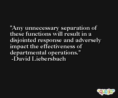 Any unnecessary separation of these functions will result in a disjointed response and adversely impact the effectiveness of departmental operations. -David Liebersbach