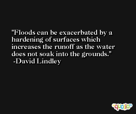 Floods can be exacerbated by a hardening of surfaces which increases the runoff as the water does not soak into the grounds. -David Lindley