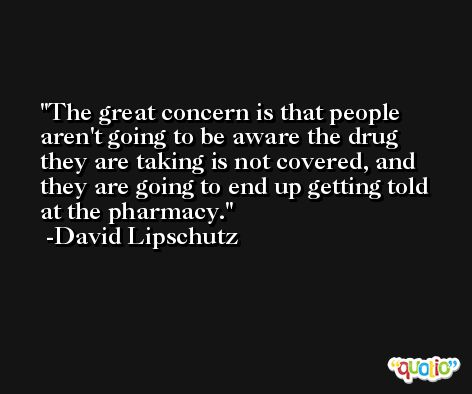The great concern is that people aren't going to be aware the drug they are taking is not covered, and they are going to end up getting told at the pharmacy. -David Lipschutz
