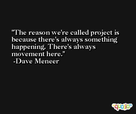 The reason we're called project is because there's always something happening. There's always movement here. -Dave Meneer