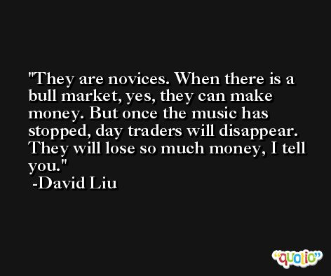 They are novices. When there is a bull market, yes, they can make money. But once the music has stopped, day traders will disappear. They will lose so much money, I tell you. -David Liu