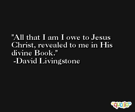 All that I am I owe to Jesus Christ, revealed to me in His divine Book. -David Livingstone