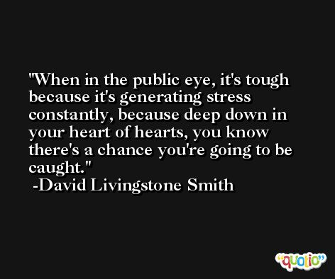 When in the public eye, it's tough because it's generating stress constantly, because deep down in your heart of hearts, you know there's a chance you're going to be caught. -David Livingstone Smith