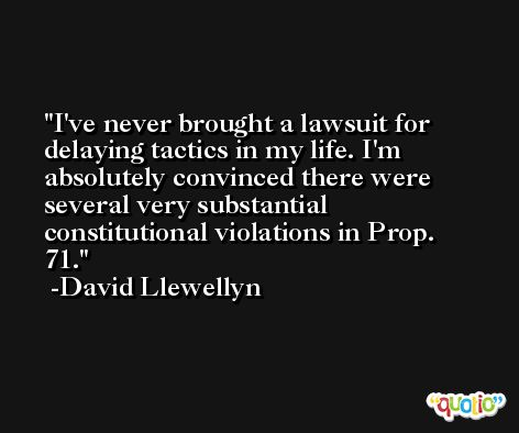 I've never brought a lawsuit for delaying tactics in my life. I'm absolutely convinced there were several very substantial constitutional violations in Prop. 71. -David Llewellyn