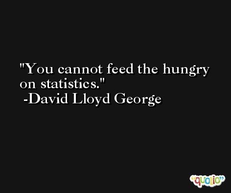 You cannot feed the hungry on statistics. -David Lloyd George