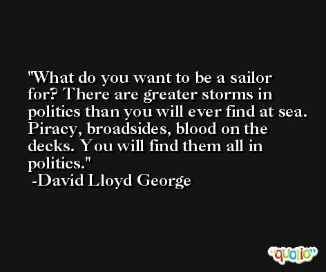What do you want to be a sailor for? There are greater storms in politics than you will ever find at sea. Piracy, broadsides, blood on the decks. You will find them all in politics. -David Lloyd George