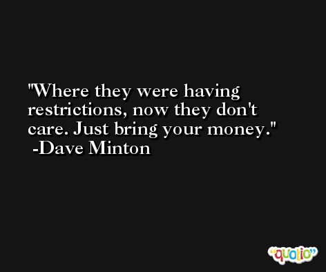 Where they were having restrictions, now they don't care. Just bring your money. -Dave Minton