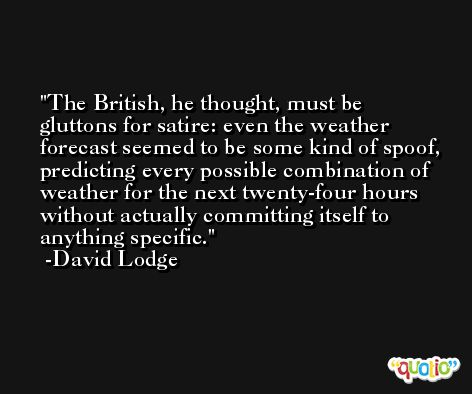 The British, he thought, must be gluttons for satire: even the weather forecast seemed to be some kind of spoof, predicting every possible combination of weather for the next twenty-four hours without actually committing itself to anything specific. -David Lodge