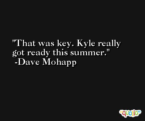 That was key. Kyle really got ready this summer. -Dave Mohapp