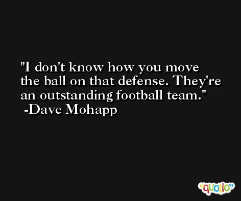 I don't know how you move the ball on that defense. They're an outstanding football team. -Dave Mohapp