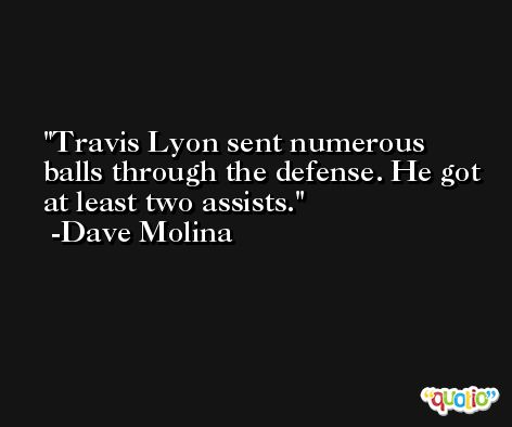 Travis Lyon sent numerous balls through the defense. He got at least two assists. -Dave Molina