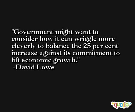 Government might want to consider how it can wriggle more cleverly to balance the 25 per cent increase against its commitment to lift economic growth. -David Lowe