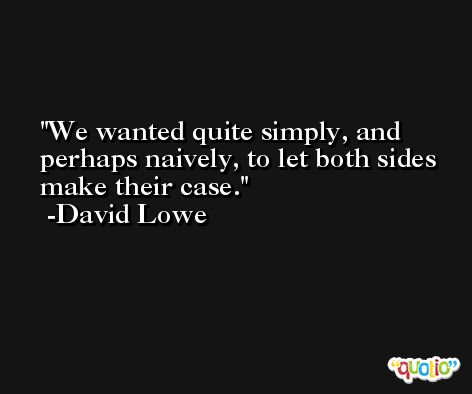 We wanted quite simply, and perhaps naively, to let both sides make their case. -David Lowe