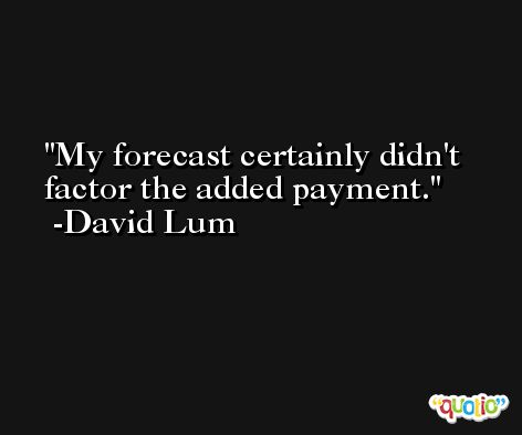 My forecast certainly didn't factor the added payment. -David Lum