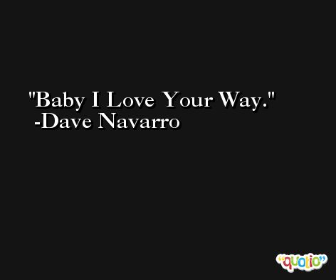 Baby I Love Your Way. -Dave Navarro