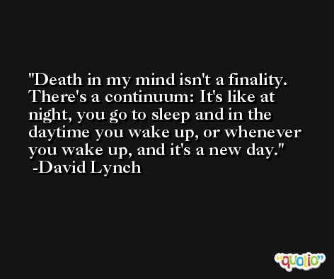 Death in my mind isn't a finality. There's a continuum: It's like at night, you go to sleep and in the daytime you wake up, or whenever you wake up, and it's a new day. -David Lynch