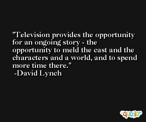Television provides the opportunity for an ongoing story - the opportunity to meld the cast and the characters and a world, and to spend more time there. -David Lynch