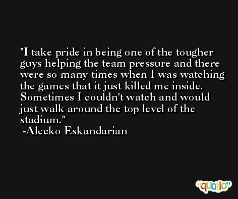 I take pride in being one of the tougher guys helping the team pressure and there were so many times when I was watching the games that it just killed me inside. Sometimes I couldn't watch and would just walk around the top level of the stadium. -Alecko Eskandarian