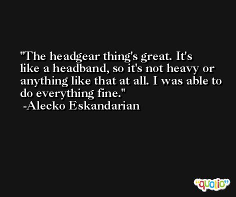 The headgear thing's great. It's like a headband, so it's not heavy or anything like that at all. I was able to do everything fine. -Alecko Eskandarian