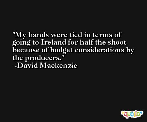 My hands were tied in terms of going to Ireland for half the shoot because of budget considerations by the producers. -David Mackenzie