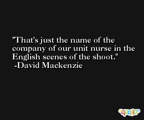 That's just the name of the company of our unit nurse in the English scenes of the shoot. -David Mackenzie