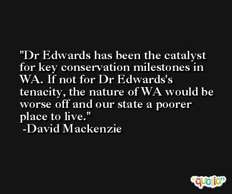 Dr Edwards has been the catalyst for key conservation milestones in WA. If not for Dr Edwards's tenacity, the nature of WA would be worse off and our state a poorer place to live. -David Mackenzie