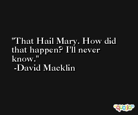 That Hail Mary. How did that happen? I'll never know. -David Macklin