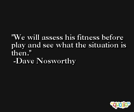 We will assess his fitness before play and see what the situation is then. -Dave Nosworthy