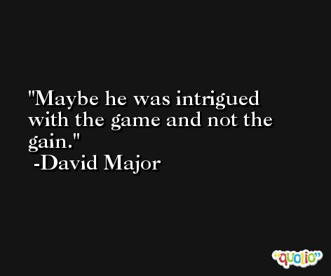 Maybe he was intrigued with the game and not the gain. -David Major