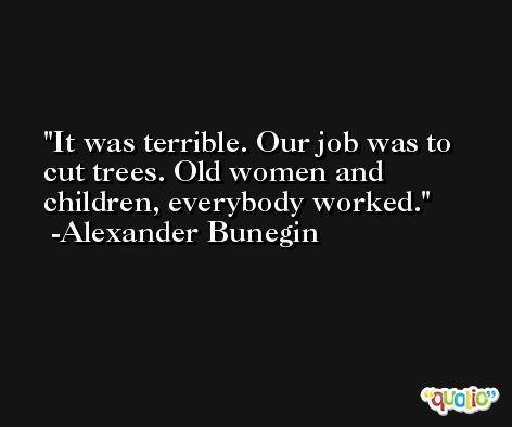 It was terrible. Our job was to cut trees. Old women and children, everybody worked. -Alexander Bunegin