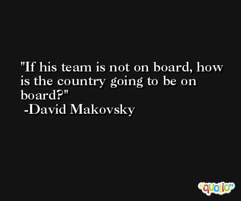 If his team is not on board, how is the country going to be on board? -David Makovsky