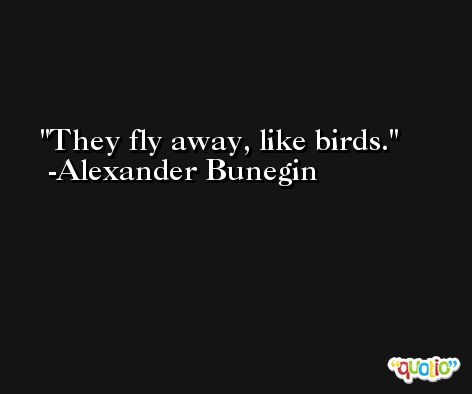 They fly away, like birds. -Alexander Bunegin