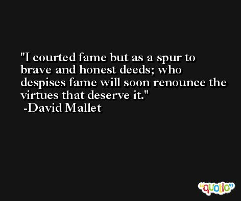 I courted fame but as a spur to brave and honest deeds; who despises fame will soon renounce the virtues that deserve it. -David Mallet