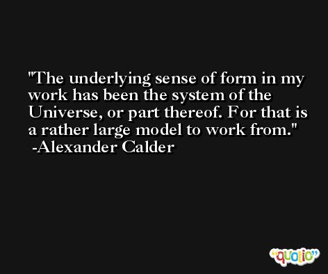 The underlying sense of form in my work has been the system of the Universe, or part thereof. For that is a rather large model to work from. -Alexander Calder
