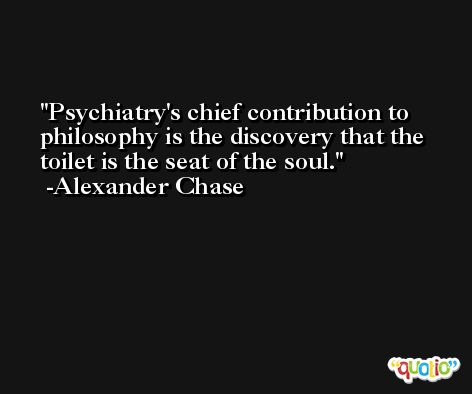 Psychiatry's chief contribution to philosophy is the discovery that the toilet is the seat of the soul. -Alexander Chase