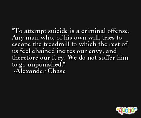 To attempt suicide is a criminal offense. Any man who, of his own will, tries to escape the treadmill to which the rest of us feel chained incites our envy, and therefore our fury. We do not suffer him to go unpunished. -Alexander Chase