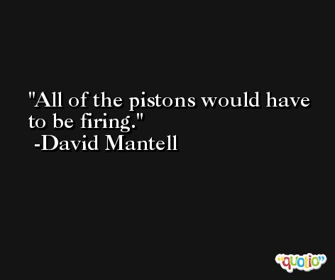 All of the pistons would have to be firing. -David Mantell