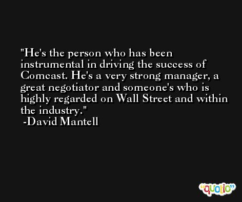 He's the person who has been instrumental in driving the success of Comcast. He's a very strong manager, a great negotiator and someone's who is highly regarded on Wall Street and within the industry. -David Mantell
