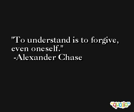 To understand is to forgive, even oneself. -Alexander Chase