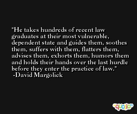 He takes hundreds of recent law graduates at their most vulnerable, dependent state and guides them, soothes them, suffers with them, flatters them, advises them, exhorts them, humors them and holds their hands over the last hurdle before they enter the practice of law. -David Margolick