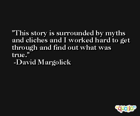 This story is surrounded by myths and cliches and I worked hard to get through and find out what was true. -David Margolick